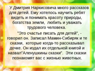 У Дмитрия Наркисовича много рассказов для детей. Ему хотелось научить ребят