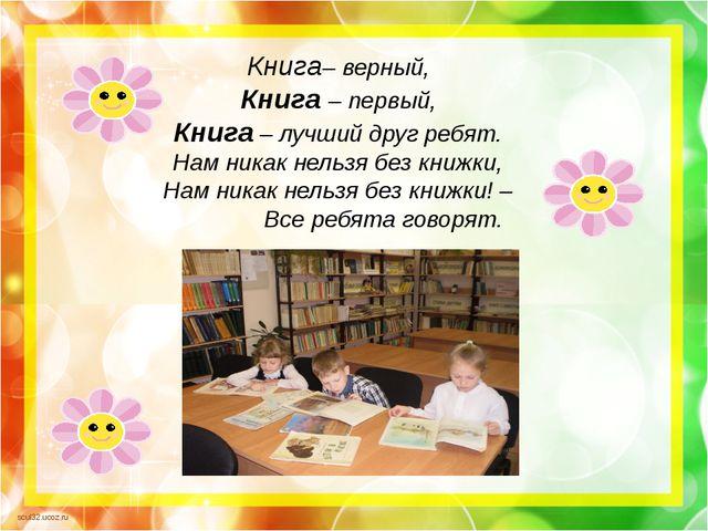 Книга– верный, Книга – первый, Книга – лучший друг ребят. Нам никак нельзя б...