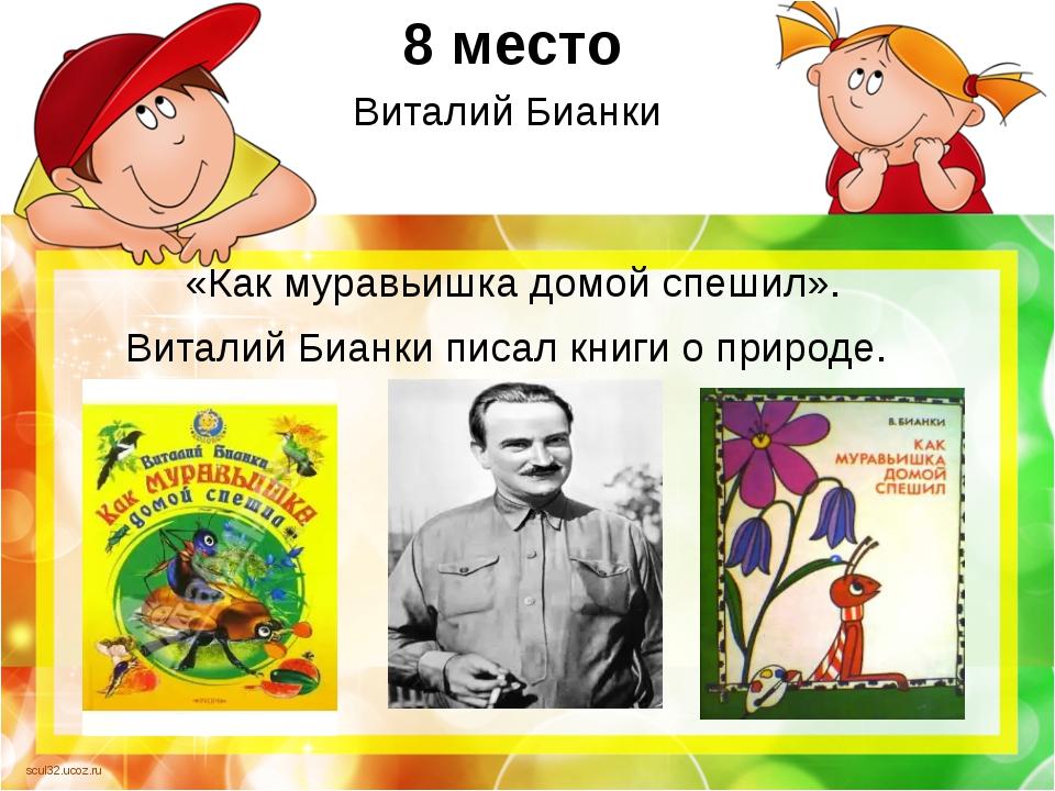 8 место Виталий Бианки «Как муравьишка домой спешил». Виталий Бианки писал кн...