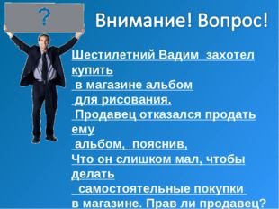 Шестилетний Вадим захотел купить в магазине альбом для рисования. Продавец от