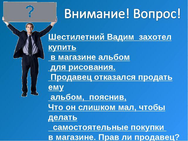 Шестилетний Вадим захотел купить в магазине альбом для рисования. Продавец от...