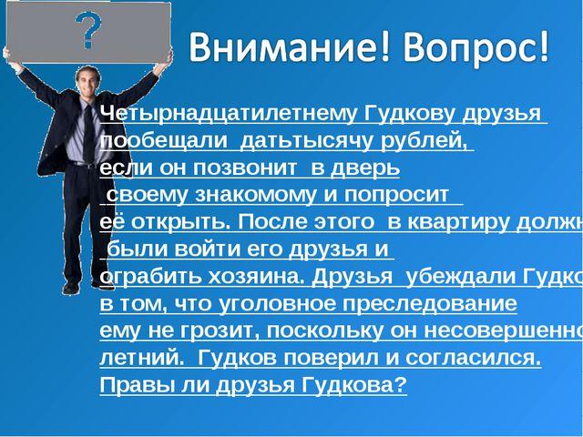 Четырнадцатилетнему Гудкову друзья пообещали датьтысячу рублей, если он позво...