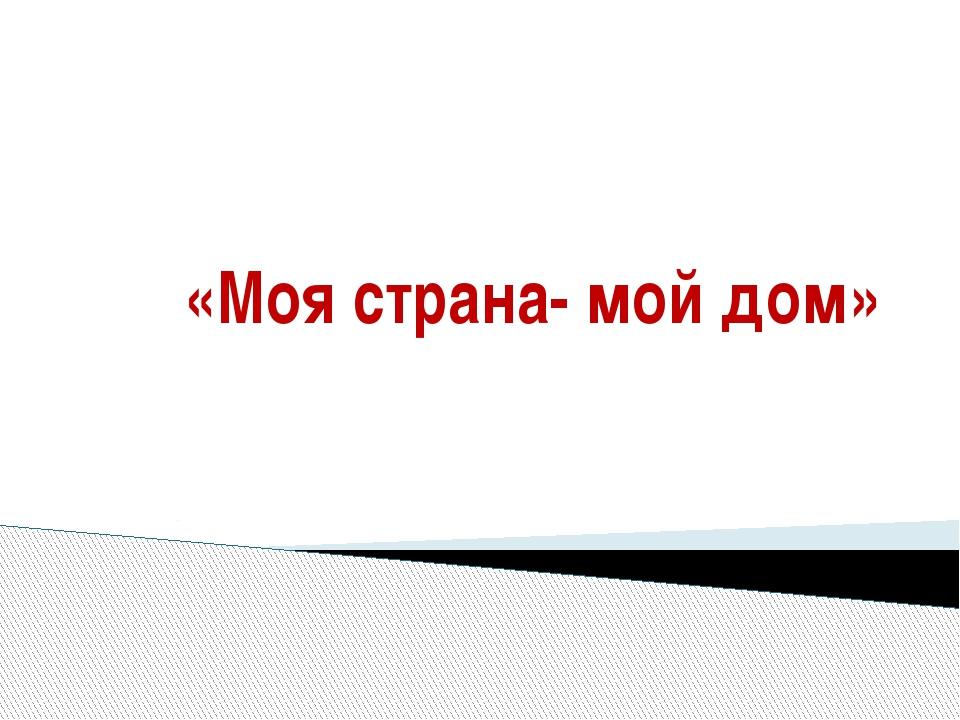 «Моя страна- мой дом»