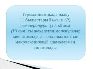 Термодинамикада жылу құбылыстары қысым (P), температура (T), көлем (V) сияқты
