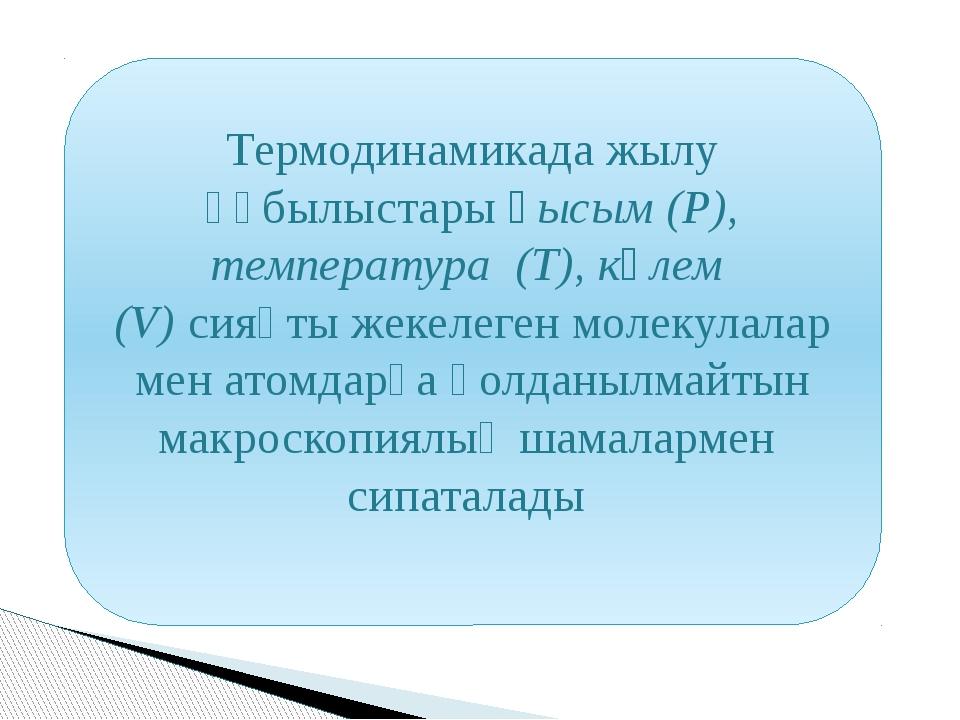 Термодинамикада жылу құбылыстары қысым (P), температура (T), көлем (V) сияқты...