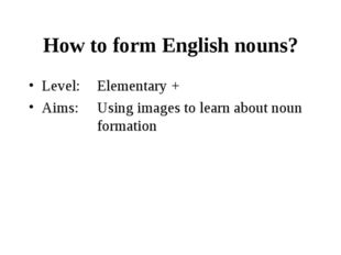 How to form English nouns? Level:	Elementary + Aims: 	Using images to learn a