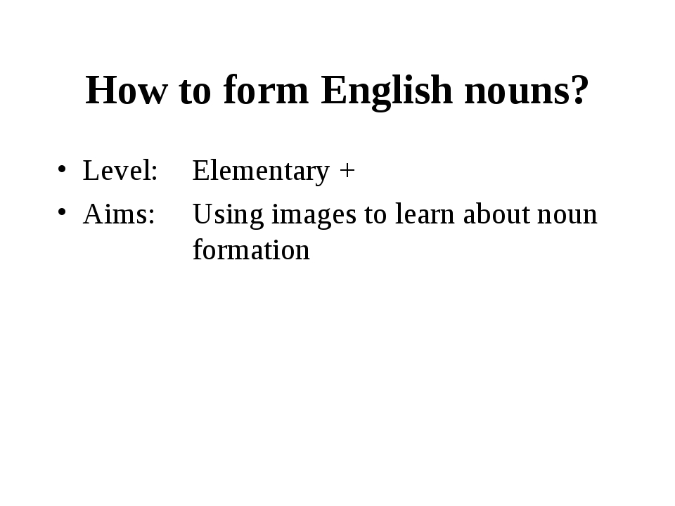 How to form English nouns? Level:	Elementary + Aims: 	Using images to learn a...