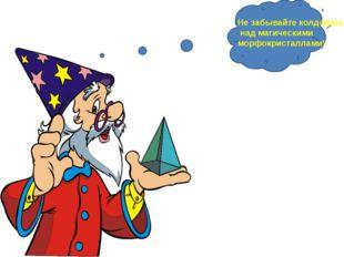 Не забывайте колдовать над магическими морфокристаллами! Не забывайте колдов