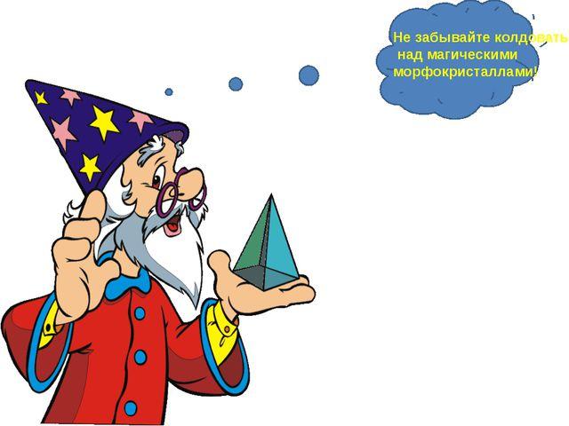 Не забывайте колдовать над магическими морфокристаллами! Не забывайте колдов...