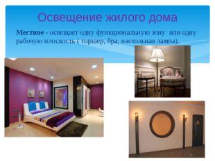 Местное - освещает одну функциональную зону или одну рабочую плоскость ( торш