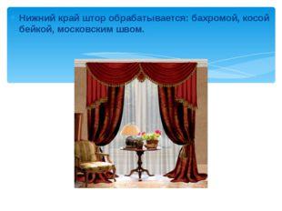 Нижний край штор обрабатывается: бахромой, косой бейкой, московским швом. Ниж