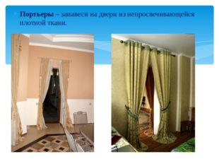 Портьеры – занавеси на двери из непросвечивающейся плотной ткани.
