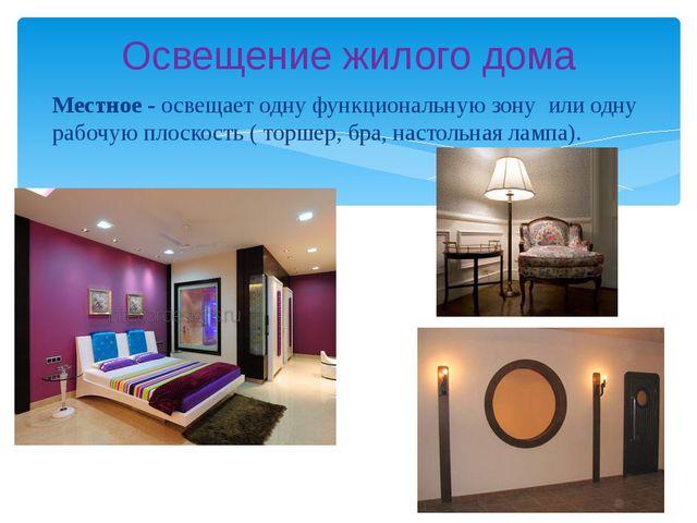 Местное - освещает одну функциональную зону или одну рабочую плоскость ( торш...