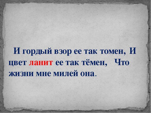 И гордый взор ее так томен,И цвет ланит ее так тёмен, Что жизни мне милей...
