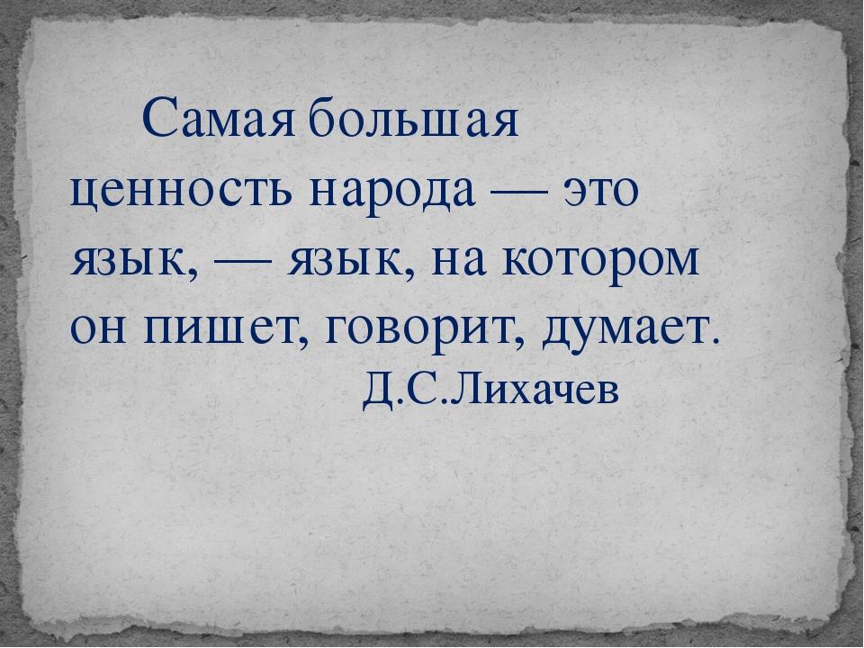 Самая большая ценность народа — это язык, — язык, на котором он пишет, говор...