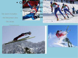 Ski sport includes: - the Mountain skis - Ski races - Snowboard - Freestyle -