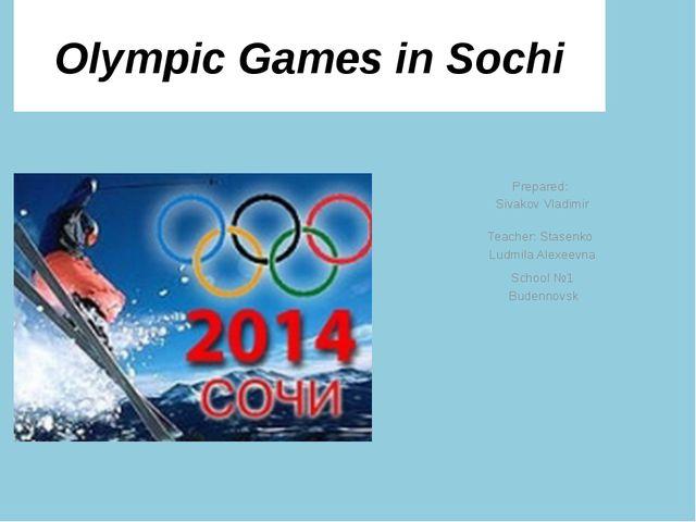 Olympic Games in Sochi Prepared: Sivakov Vladimir Teacher: Stasenko Ludmila A...