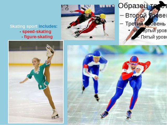 Skating sport includes: - speed-skating - figure-skating