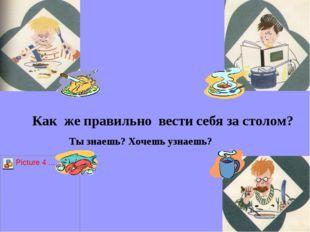 Как же правильно вести себя за столом? Ты знаешь? Хочешь узнаешь?