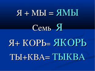 Я + МЫ = ЯМЫ Семь Я Я+ КОРЬ= ЯКОРЬ ТЫ+КВА= ТЫКВА