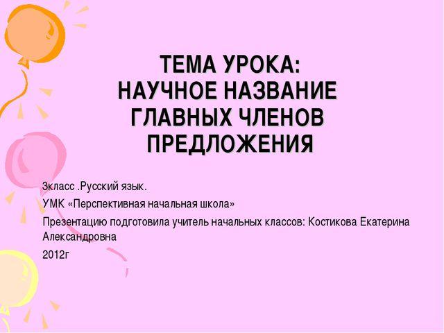 ТЕМА УРОКА: НАУЧНОЕ НАЗВАНИЕ ГЛАВНЫХ ЧЛЕНОВ ПРЕДЛОЖЕНИЯ 3класс .Русский язык....