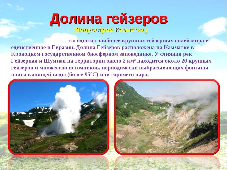 Долинагейзеров  (Полуостров Камчатка ) Доли́на ге́йзеров — это одно из наиб...