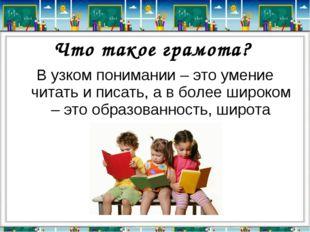 Что такое грамота? В узком понимании – это умение читать и писать, а в более