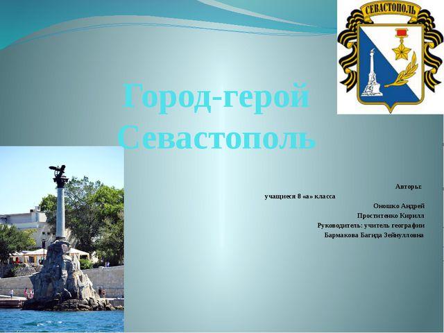 Город-герой Севастополь Авторы: учащиеся 8 «а» класса Оношко Андрей Проститен...