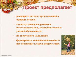 расширить систему представлений о природе осенью; создать условия для развити