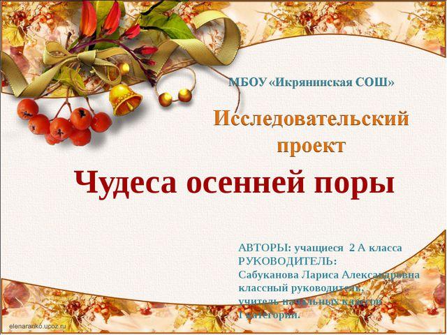 Чудеса осенней поры АВТОРЫ: учащиеся 2 А класса РУКОВОДИТЕЛЬ: Сабуканова Лари...