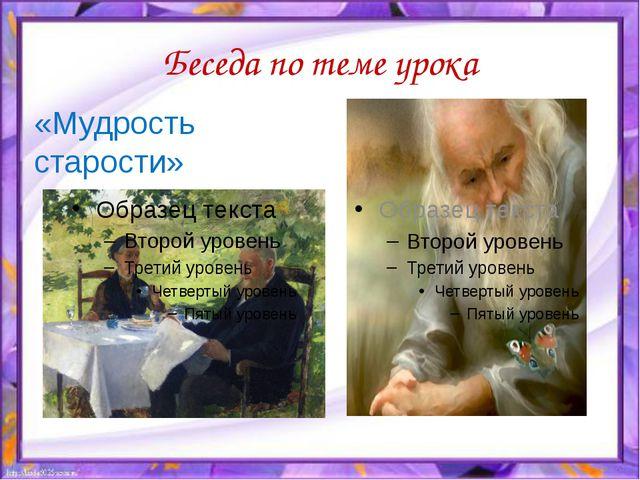 Беседа по теме урока «Мудрость старости»