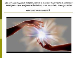 Не забывайте, ваши добрые мысли и теплые пожелания, которые вы дарите мне щед