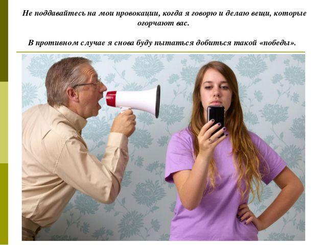 Не поддавайтесь на мои провокации, когда я говорю и делаю вещи, которые огорч...