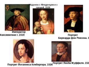Император Максимилиан I. 1519 Портрет Бернарда фон Реесена. 1521 Портрет Йог