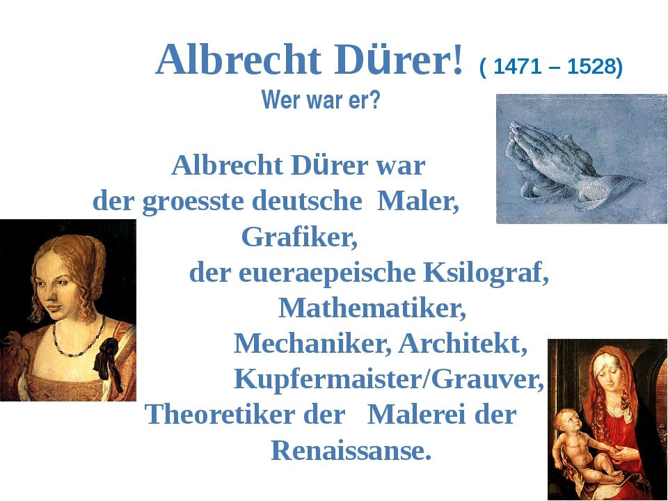 Albrecht Dürer! ( 1471 – 1528) Wer war er? Albrecht Dürer war der groesste d...