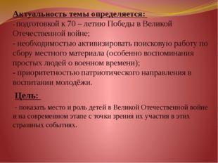Актуальность темы определяется:  - подготовкой к 70 – летию Победы в Великой