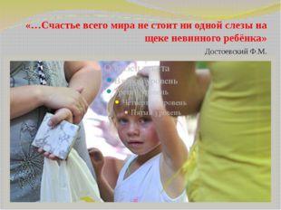 «…Счастье всего мира не стоит ни одной слезы на щеке невинного ребёнка»