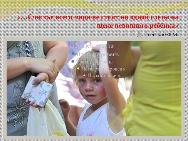 «…Счастье всего мира не стоит ни одной слезы на щеке невинного ребёнка»...
