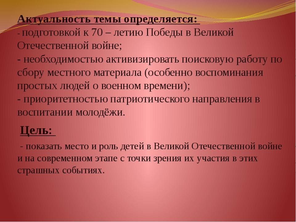 Актуальность темы определяется:  - подготовкой к 70 – летию Победы в Великой...