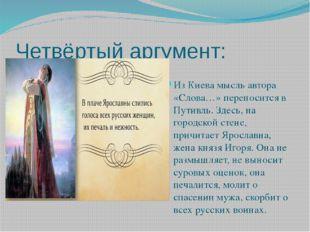 Четвёртый аргумент: . Из Киева мысль автора «Слова…» переносится в Путивль. З