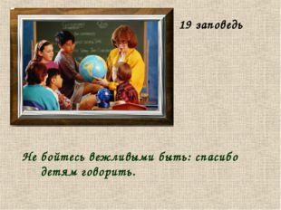 Не бойтесь вежливыми быть: спасибо детям говорить. 19 заповедь