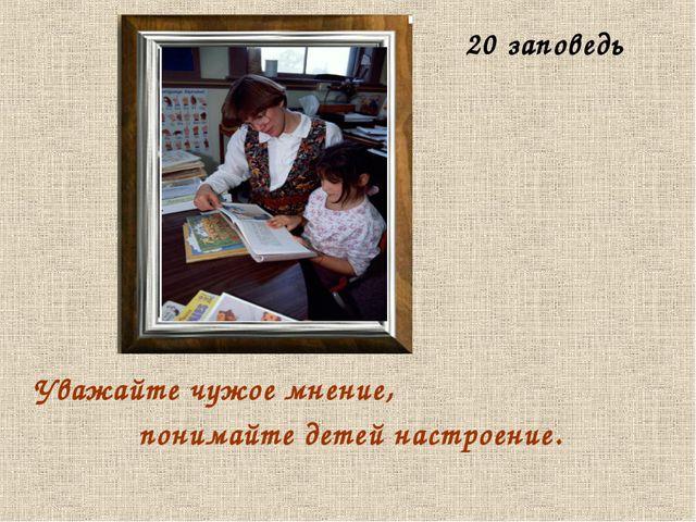 Уважайте чужое мнение, понимайте детей настроение. 20 заповедь