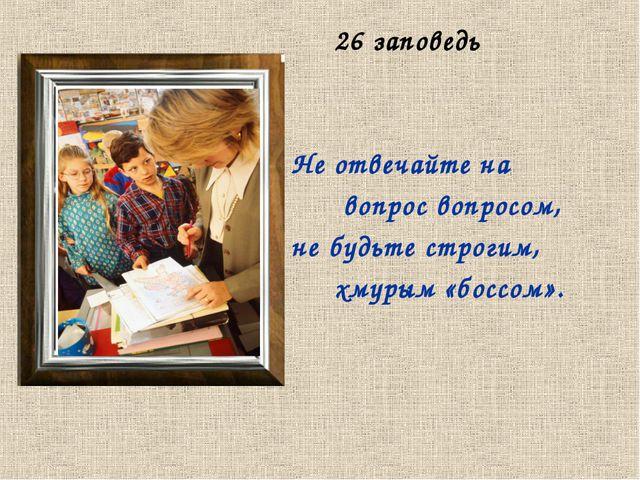 26 заповедь Не отвечайте на вопрос вопросом, не будьте строгим, хмурым «босс...