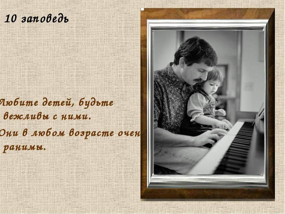 10 заповедь Любите детей, будьте вежливы с ними. Они в любом возрасте очень...