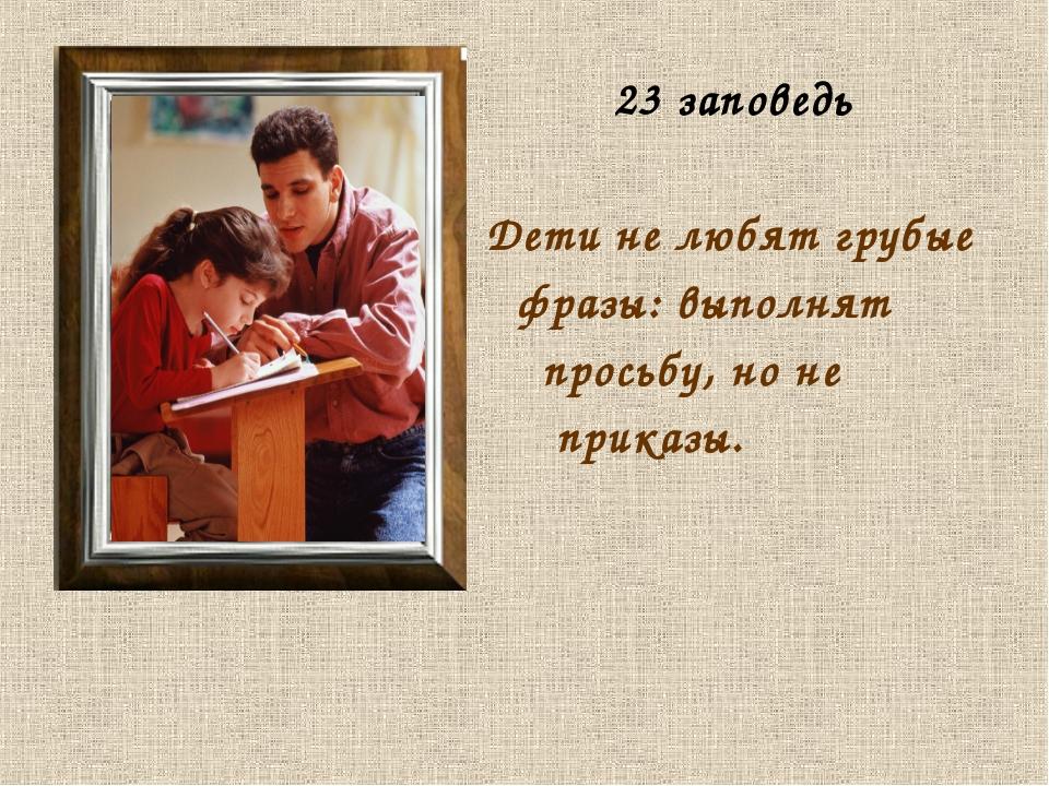 23 заповедь Дети не любят грубые фразы: выполнят просьбу, но не приказы.