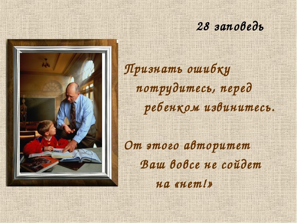 Признать ошибку потрудитесь, перед ребенком извинитесь. От этого авторитет В...