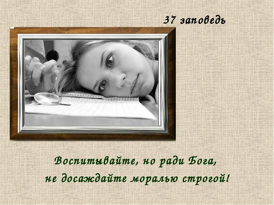 37 заповедь Воспитывайте, но ради Бога, не досаждайте моралью строгой!