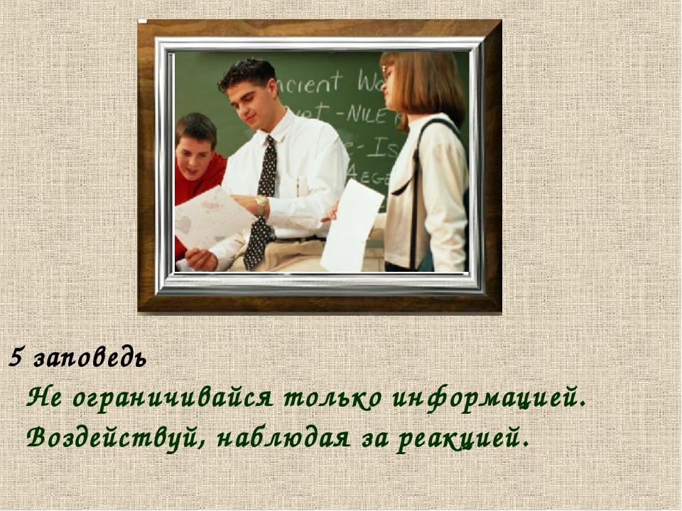 5 заповедь Не ограничивайся только информацией. Воздействуй, наблюдая за реак...
