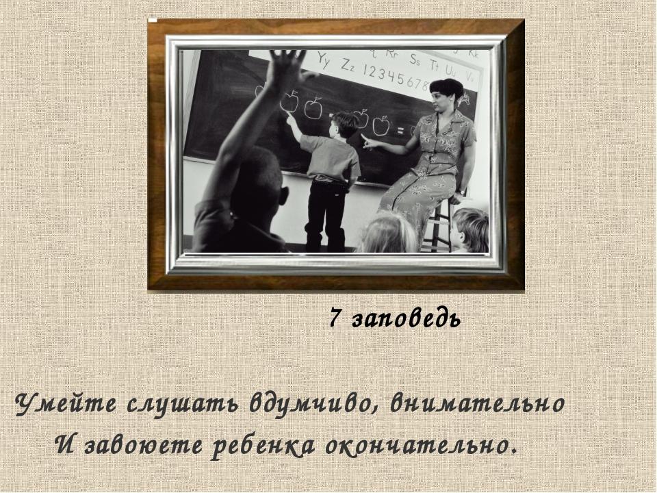 7 заповедь Умейте слушать вдумчиво, внимательно И завоюете ребенка окончател...
