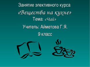 Занятие элективного курса «Вещества на кухне» Тема: «Чай» Учитель: Айметова Г